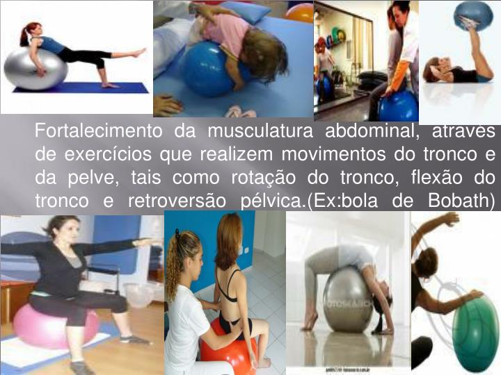 Fortalecimento da musculatura abdominal, através de exercícios que realizem movimentos do tronco e da pelve, tais como rotação do tronco, flexão do tronco e retroversão pélvica.(Ex:bola de Bobath)