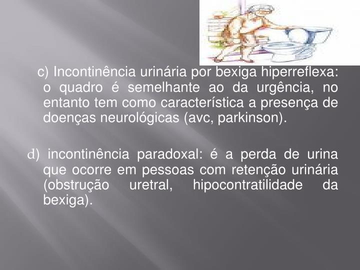 c) Incontinência urinária por bexiga hiperreflexa: o quadro é semelhante ao da urgência, no entanto tem como característica a presença de doenças neurológicas (avc, parkinson).