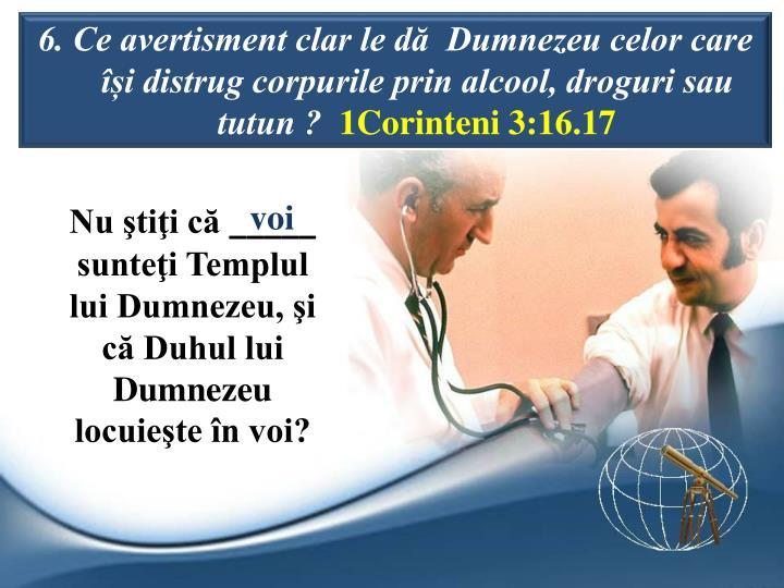 6. Ce avertisment clar le d  Dumnezeu celor care i distrug corpurile prin alcool, droguri sau tutun ?
