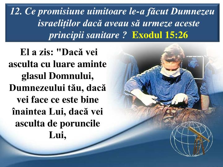 12. Ce promisiune uimitoare le-a fcut Dumnezeu israeliilor dac aveau s urmeze aceste principii sanitare ?