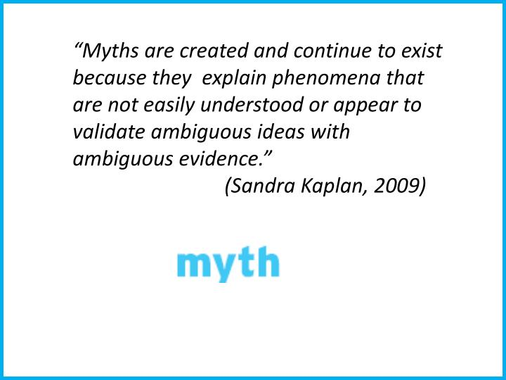 """Myths are created and continue to exist because they  explain phenomena that are not easily understood or appear to validate ambiguous ideas with ambiguous evidence.""                     (Sandra Kaplan, 2009)"