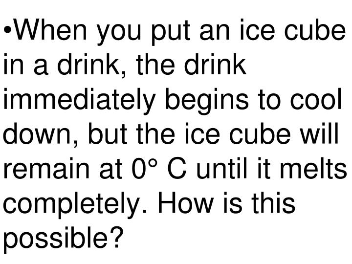 When you put an ice cube in a drink, the drink immediately begins to cool down, but the ice cube will remain at 0° C until it melts completely. How is this possible?