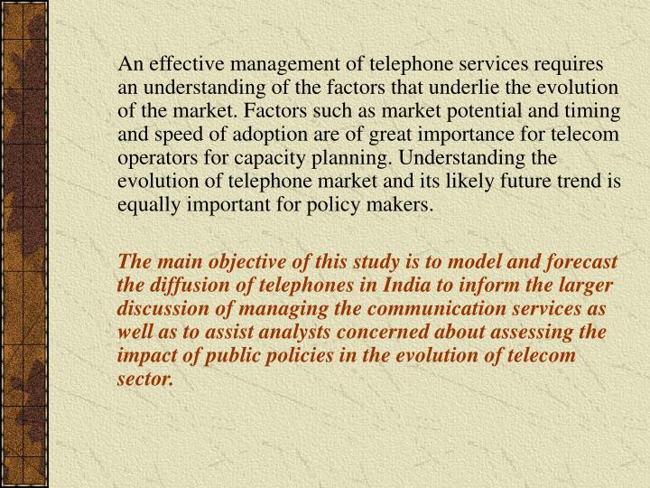 An effective management of telephone services requires an understanding of the factors that underlie the evolution of the market. Factors such as market potential and timing and speed of adoption are of great importance for telecom operators for capacity planning. Understanding the evolution of telephone market and its likely future trend is equally important for policy makers.