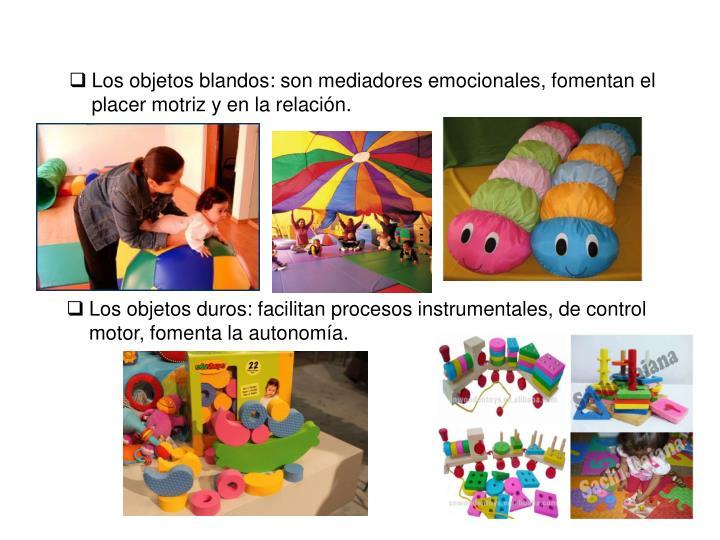 Los objetos blandos: son mediadores emocionales, fomentan el placer motriz y en la relación.