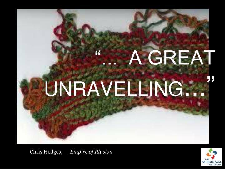 """...  A GREAT UNRAVELLING"