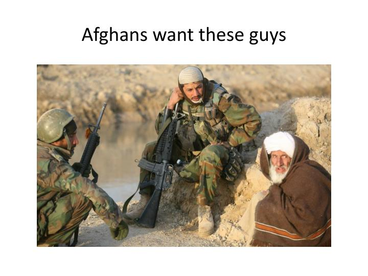 Afghans want these guys