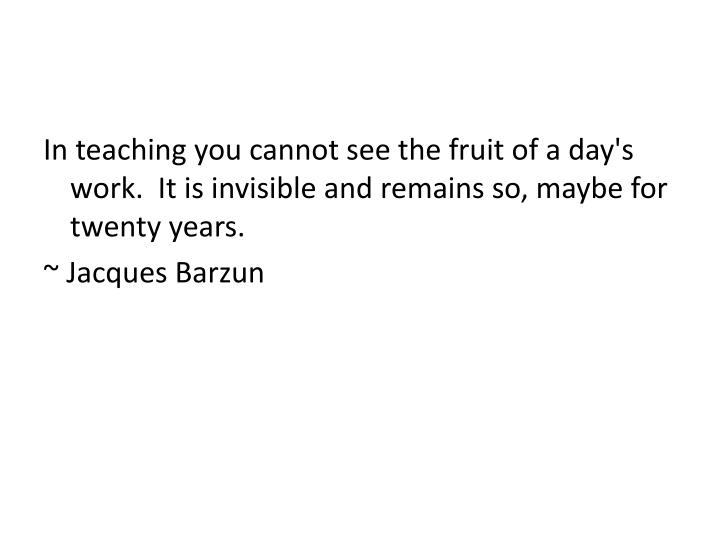 In teaching you cannot see the fruit of a day's work.  It is invisible and remains so, maybe for twenty years.