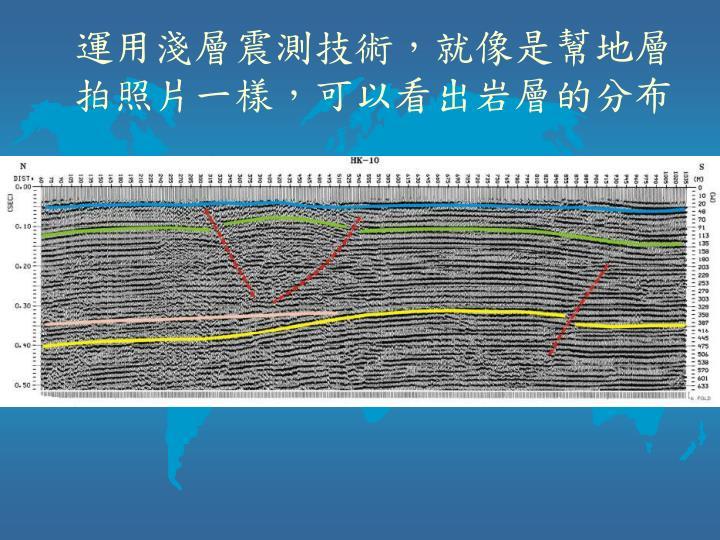 運用淺層震測技術,就像是幫地層拍照片一樣,可以看出岩層的分布