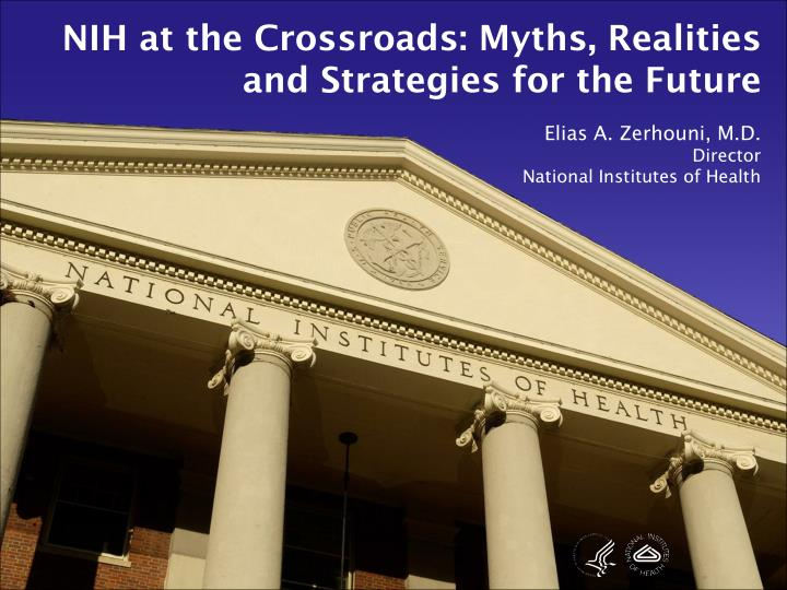 NIH at the Crossroads: Myths, Realities and Strategies for the Future