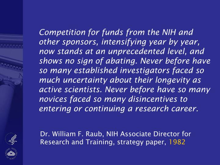Competition for funds from the NIH and other sponsors, intensifying year by year, now stands at an unprecedented level, and shows no sign of abating. Never before have so many established investigators faced so much uncertainty about their longevity as active scientists. Never before have so many novices faced so many disincentives to entering or continuing a research career.