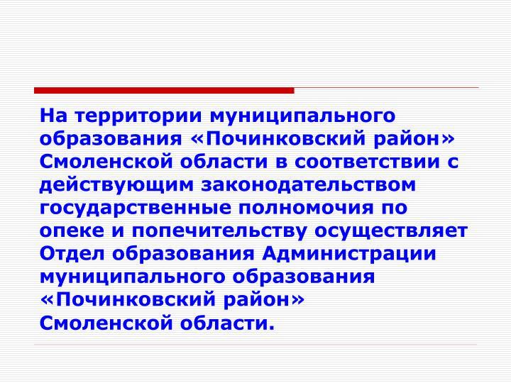 На территории муниципального образования «Починковский район» Смоленской области в соответствии с действующим законодательством государственные полномочия по опеке и попечительству осуществляет