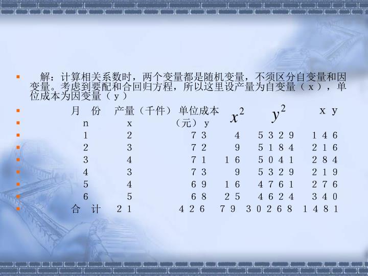 解:计算相关系数时,两个变量都是随机变量,不须区分自变量和因变量。考虑到要配和合回归方程,所以这里设产量为自变量(x),单位成本为因变量(y)