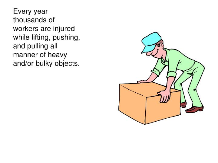 Every year thousands of workers are injured while lifting, pushing, and pulling all manner of heavy and/or bulky objects.