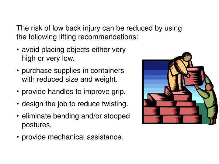 The risk of low back injury can be reduced by using the following lifting recommendations: