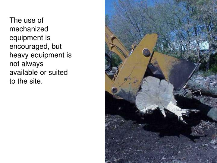 The use of mechanized equipment is encouraged, but heavy equipment is not always available or suited to the site.