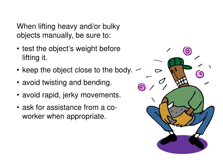 When lifting heavy and/or bulky objects manually, be sure to: