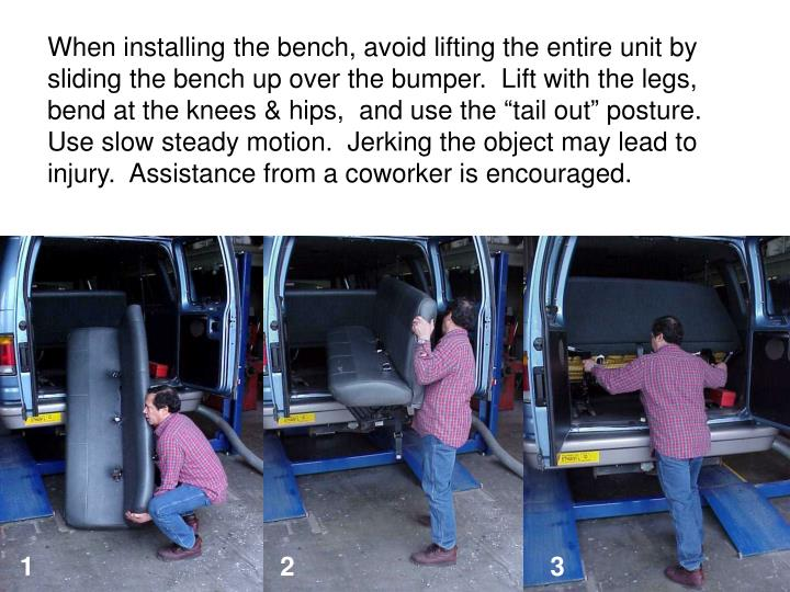 When installing the bench, avoid lifting the entire unit by sliding the bench up over the bumper.  Lift with the legs, bend at the knees & hips,  and use the tail out posture.  Use slow steady motion.  Jerking the object may lead to injury.  Assistance from a coworker is encouraged.
