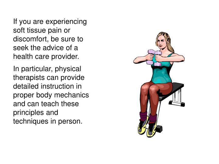 If you are experiencing soft tissue pain or discomfort, be sure to seek the advice of a health care provider.