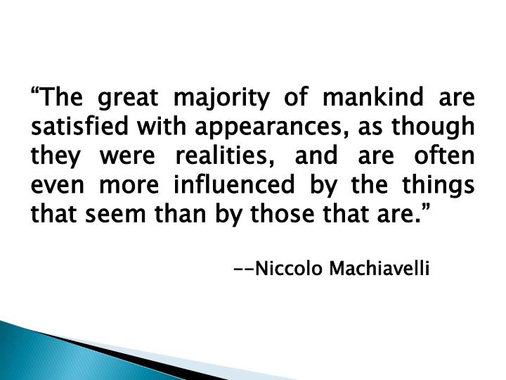 """The great majority of mankind are satisfied with appearances, as though they were realities, and are often even more influenced by the things that seem than by those that are."""