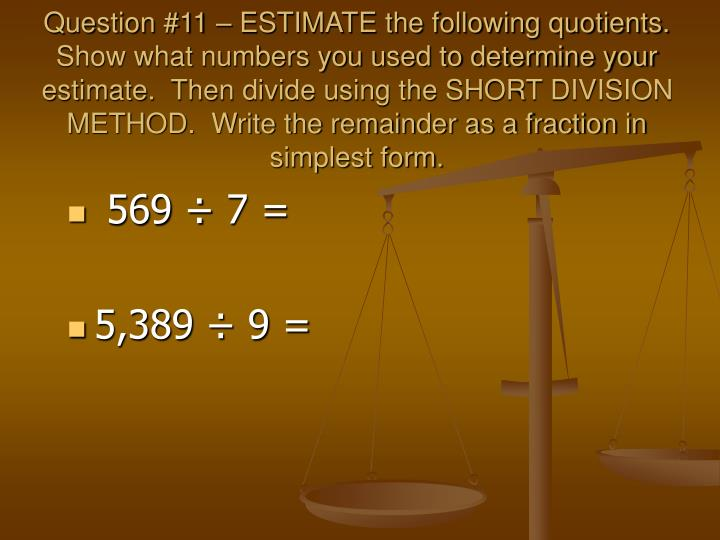 Question #11 – ESTIMATE the following quotients.  Show what numbers you used to determine your estimate.  Then divide using the SHORT DIVISION METHOD.  Write the remainder as a fraction in simplest form.
