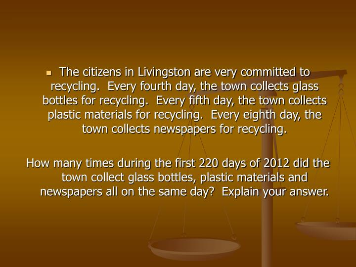 The citizens in Livingston are very committed to recycling.  Every fourth day, the town collects glass bottles for recycling.  Every fifth day, the town collects plastic materials for recycling.  Every eighth day, the town collects newspapers for recycling.