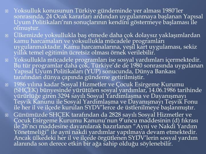 Yoksulluk konusunun Trkiye gndeminde yer almas 1980ler sonrasnda, 24 Ocak kararlar ardndan uygulanmaya balanan Yapsal Uyum Politikalarnn sonularnn kendini gstermeye balamas ile olmutur.