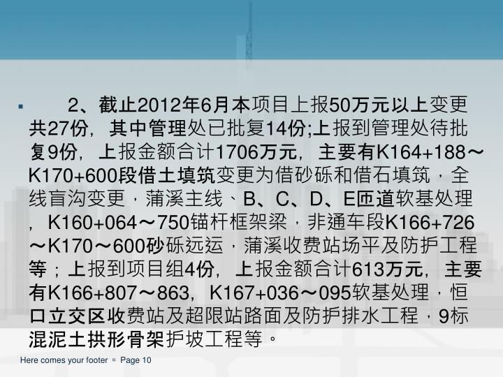 2、截止2012年6月本项目上报50万元以上变更共27份,其中管理处已批复14份;上报到管理处待批复9份,上报金额合计1706万元,主要有K164+188~K170+600段借土填筑变更为借砂砾和借石填筑,全线盲沟变更,蒲溪主线、B、C、D、E匝道软基处理,K160+064~750锚杆框架梁,非通车段K166+726~K170~600砂砾远运,蒲溪收费站场平及防护工程等;上报到项目组4份,上报金额合计613万元,主要有K166+807~863,K167+036~095软基处理,恒口立交区收费站及超限站路面及防护排水工程,9标混泥土拱形骨架护坡工程等。