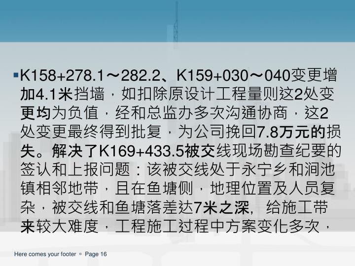 K158+278.1~282.2、K159+030~040变更增加4.1米挡墙,如扣除原设计工程量则这2处变更均为负值,经和总监办多次沟通协商,这2处变更最终得到批复,为公司挽回7.8万元的损失。解决了K169+433.5被交线现场勘查纪要的签认和上报问题:该被交线处于永宁乡和涧池镇相邻地带,且在鱼塘侧,地理位置及人员复杂,被交线和鱼塘落差达7米之深,给施工带来较大难度,工程施工过程中方案变化多次,