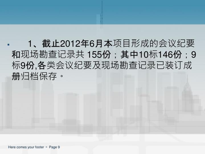1、截止2012年6月本项目形成的会议纪要和现场勘查记录共 155份;其中10标146份;9标9份,各类会议纪要及现场勘查记录已装订成册归档保存。