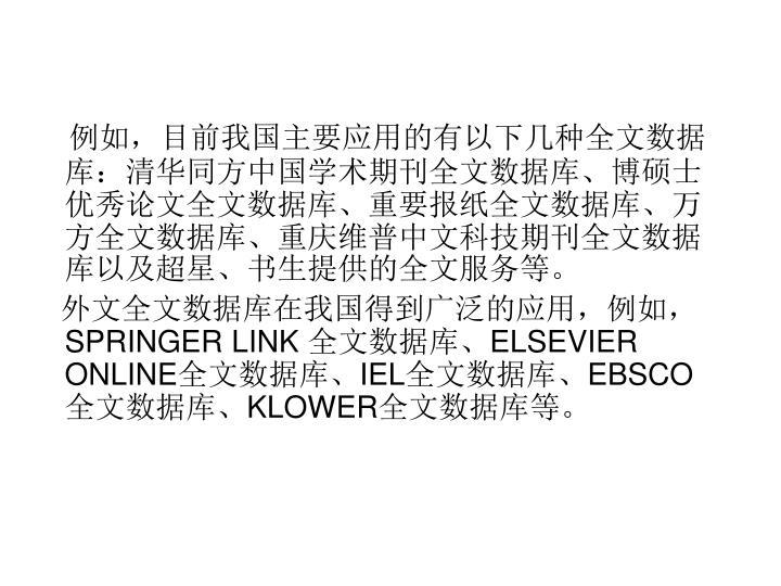 例如,目前我国主要应用的有以下几种全文数据库:清华同方中国学术期刊全文数据库、博硕士优秀论文全文数据库、重要报纸全文数据库、万方全文数据库、重庆维普中文科技期刊全文数据库以及超星、书生提供的全文服务等。