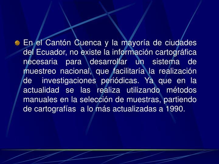 En el Cantón Cuenca y la mayoría de ciudades del Ecuador, no existe la información cartográfica necesaria para desarrollar un sistema de muestreo nacional, que facilitaría la realización de  investigaciones periódicas. Ya que en la actualidad se las realiza utilizando métodos manuales en la selección de muestras, partiendo de cartografías  a lo más actualizadas a 1990.