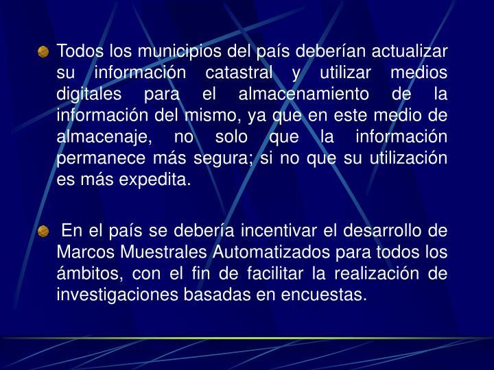 Todos los municipios del país deberían actualizar su información catastral y utilizar medios digitales para el almacenamiento de la información del mismo, ya que en este medio de almacenaje, no solo que la información permanece más segura; si no que su utilización es más expedita.