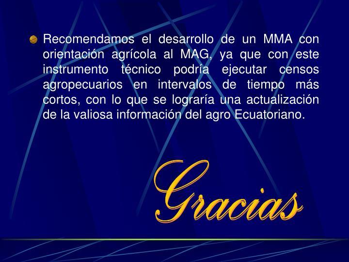 Recomendamos el desarrollo de un MMA con orientación agrícola al MAG, ya que con este instrumento técnico podría ejecutar censos agropecuarios en intervalos de tiempo más cortos, con lo que se lograría una actualización de la valiosa información del agro Ecuatoriano.