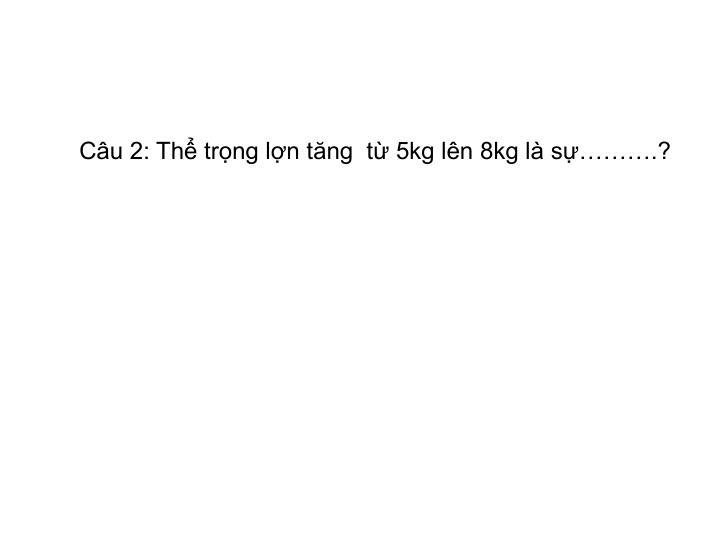 Câu 2: Thể trọng lợn tăng  từ 5kg lên 8kg là sự……….?
