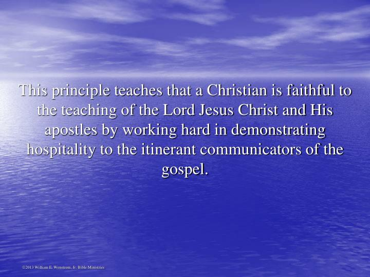 This principle teaches that a Christian is faithful to the teaching of the Lord Jesus Christ and His apostles by working hard in demonstrating hospitality to the itinerant communicators of the gospel.