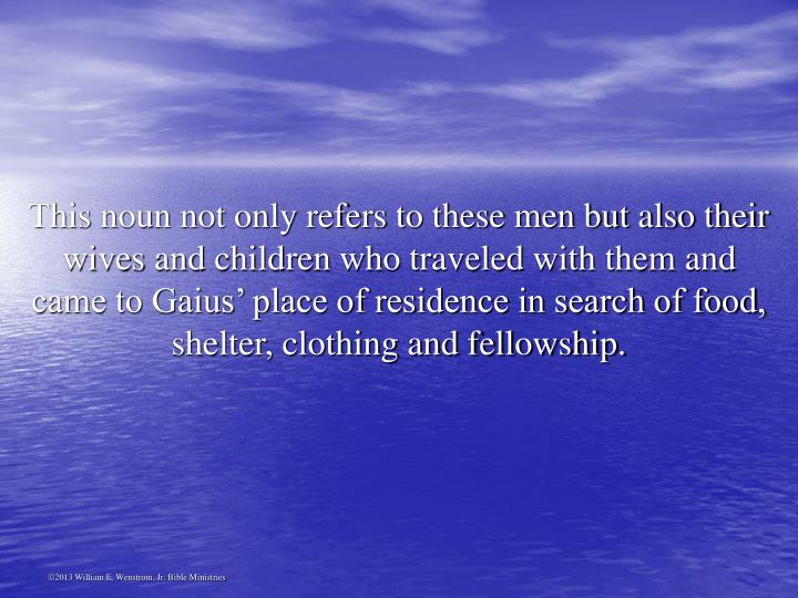 This noun not only refers to these men but also their wives and children who traveled with them and came to Gaius' place of residence in search of food, shelter, clothing and fellowship.