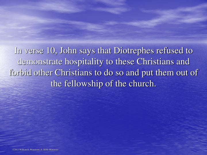 In verse 10, John says that Diotrephes refused to demonstrate hospitality to these Christians and forbid other Christians to do so and put them out of the fellowship of the church.