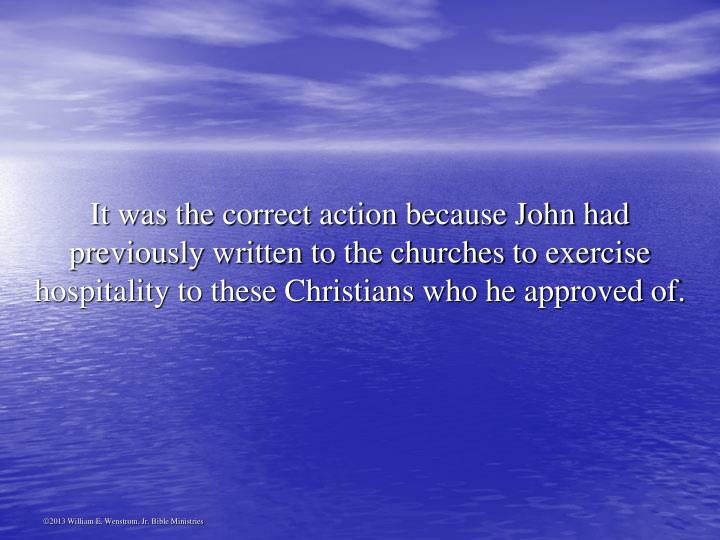 It was the correct action because John had previously written to the churches to exercise hospitality to these Christians who he approved of.