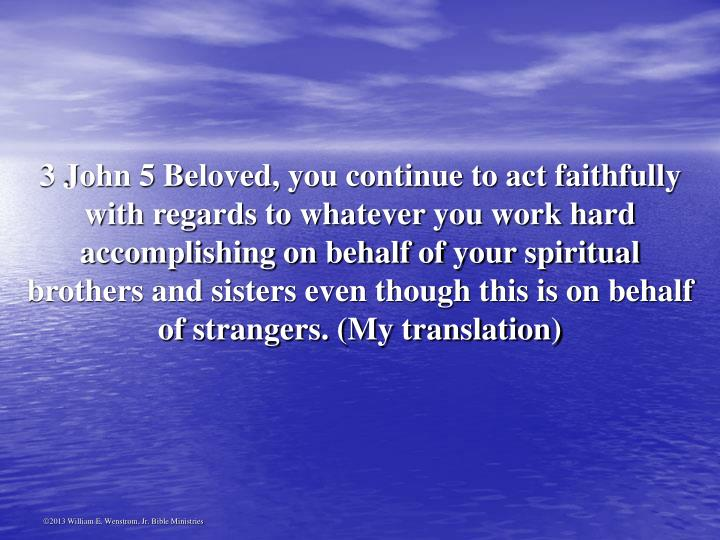 3 John 5 Beloved, you continue to act faithfully with regards to whatever you work hard accomplishing on behalf of your spiritual brothers and sisters even though this is on behalf of strangers. (My translation)