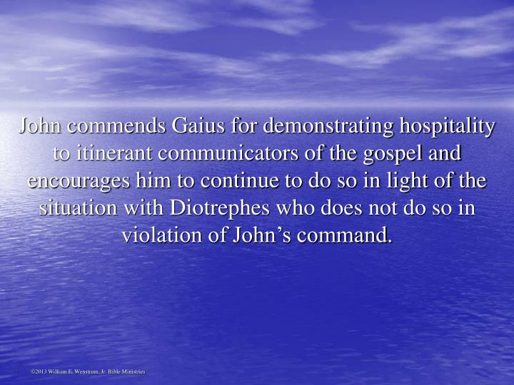 John commends Gaius for demonstrating hospitality to itinerant communicators of the gospel and encourages him to continue to do so in light of the situation with Diotrephes who does not do so in violation of John's command.