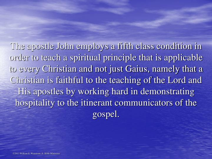 The apostle John employs a fifth class condition in order to teach a spiritual principle that is applicable to every Christian and not just Gaius, namely that a Christian is faithful to the teaching of the Lord and His apostles by working hard in demonstrating hospitality to the itinerant communicators of the gospel.