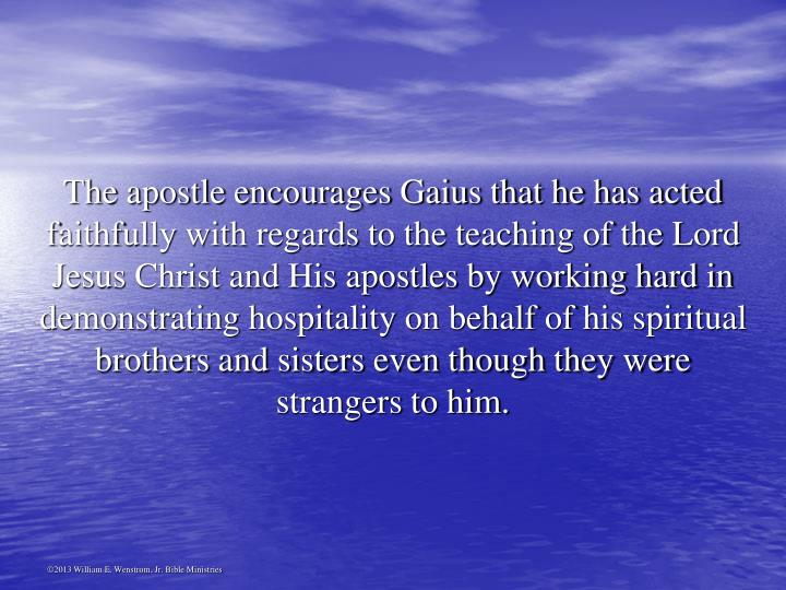The apostle encourages Gaius that he has acted faithfully with regards to the teaching of the Lord Jesus Christ and His apostles by working hard in demonstrating hospitality on behalf of his spiritual brothers and sisters even though they were strangers to him.