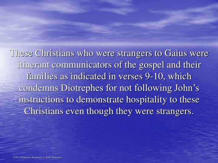 These Christians who were strangers to Gaius were itinerant communicators of the gospel and their families as indicated in verses 9-10, which condemns Diotrephes for not following John's instructions to demonstrate hospitality to these Christians even though they were strangers.