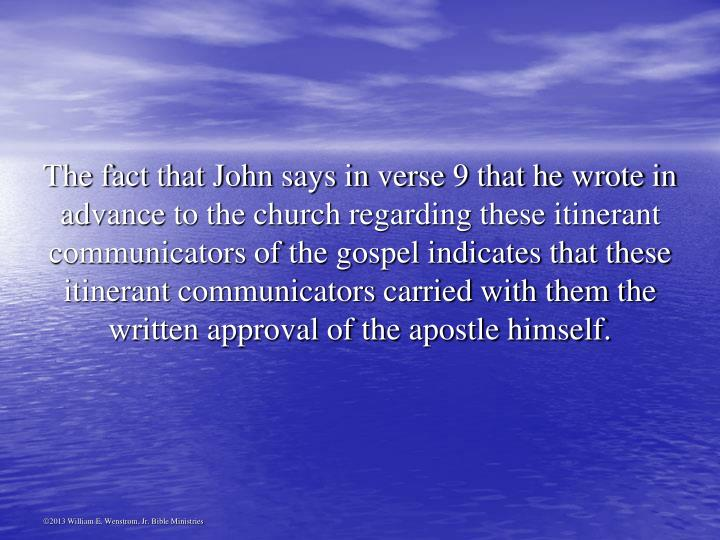 The fact that John says in verse 9 that he wrote in advance to the church regarding these itinerant communicators of the gospel indicates that these itinerant communicators carried with them the written approval of the apostle himself.