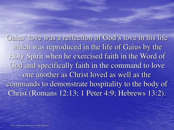 Gaius' love was a reflection of God's love in his life which was reproduced in the life of Gaius by the Holy Spirit when he exercised faith in the Word of God and specifically faith in the command to love one another as Christ loved as well as the commands to demonstrate hospitality to the body of Christ (Romans 12:13; 1 Peter 4:9; Hebrews 13:2).