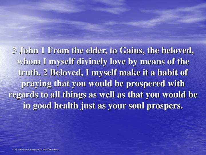 3 John 1 From the elder, to Gaius, the beloved, whom I myself divinely love by means of the truth. 2 Beloved, I myself make it a habit of praying that you would be prospered with regards to all things as well as that you would be in good health just as your soul prospers.