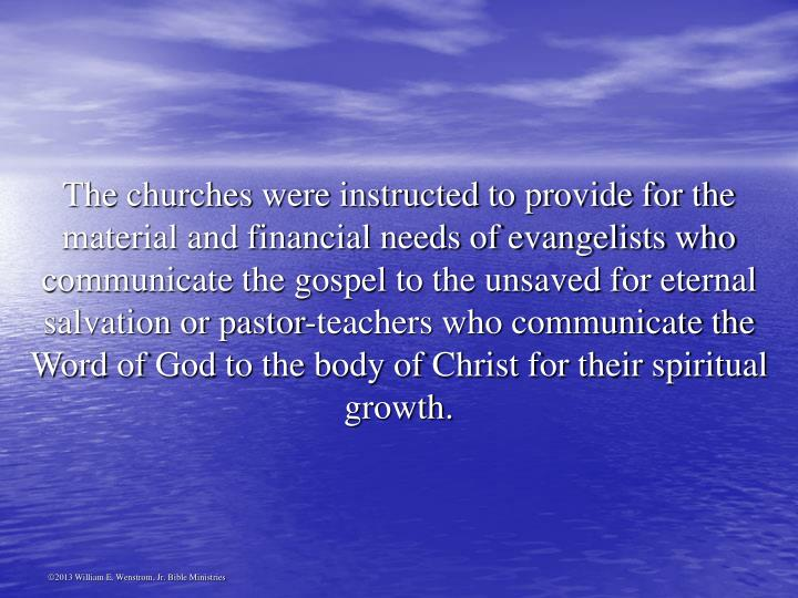 The churches were instructed to provide for the material and financial needs of evangelists who communicate the gospel to the unsaved for eternal salvation or pastor-teachers who communicate the Word of God to the body of Christ for their spiritual growth.