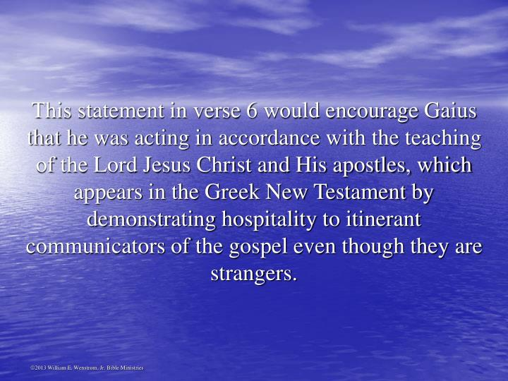 This statement in verse 6 would encourage Gaius that he was acting in accordance with the teaching of the Lord Jesus Christ and His apostles, which appears in the Greek New Testament by demonstrating hospitality to itinerant communicators of the gospel even though they are strangers.