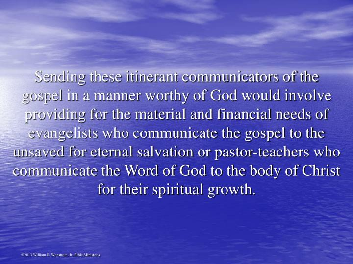 Sending these itinerant communicators of the gospel in a manner worthy of God would involve providing for the material and financial needs of evangelists who communicate the gospel to the unsaved for eternal salvation or pastor-teachers who communicate the Word of God to the body of Christ for their spiritual growth.
