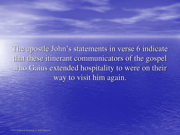 The apostle John's statements in verse 6 indicate that these itinerant communicators of the gospel who Gaius extended hospitality to were on their way to visit him again.